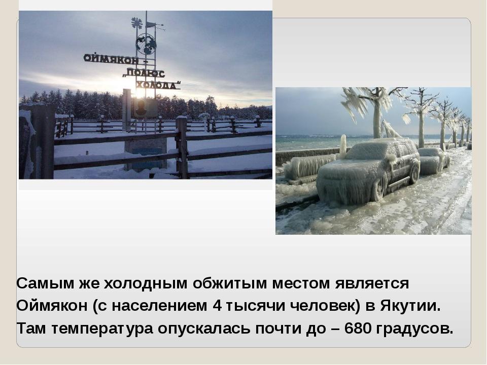 Самым же холодным обжитым местом является Оймякон (с населением 4 тысячи чел...