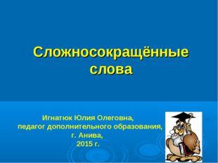 Сложносокращённые слова Игнатюк Юлия Олеговна, педагог дополнительного образо