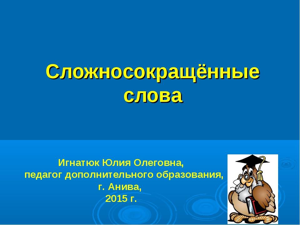 Сложносокращённые слова Игнатюк Юлия Олеговна, педагог дополнительного образо...