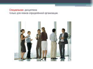 Специальная- дисциплина толькодлячленовопределённойорганизации.
