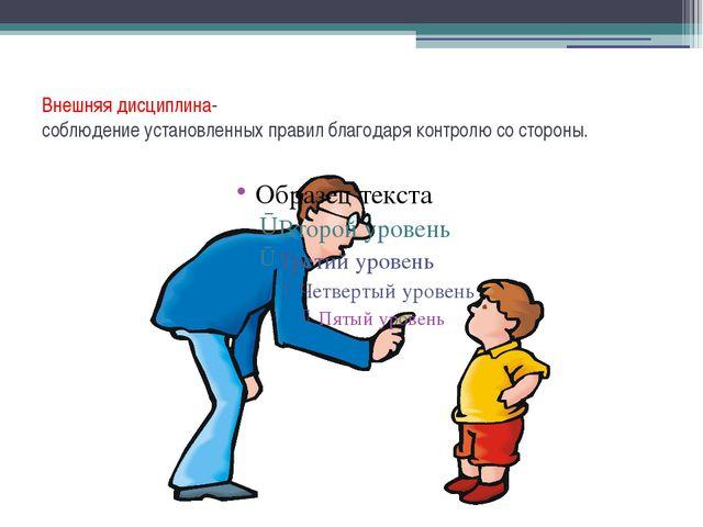 Внешняя дисциплина- соблюдение установленных правил благодаря контролю со сто...