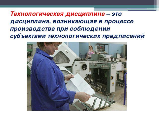 Технологическая дисциплина– это дисциплина, возникающая в процессе производс...