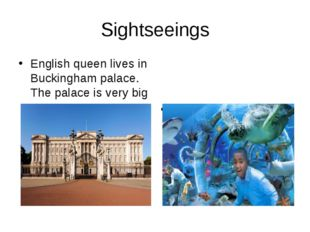 Sightseeings English queen lives in Buckingham palace. The palace is very big