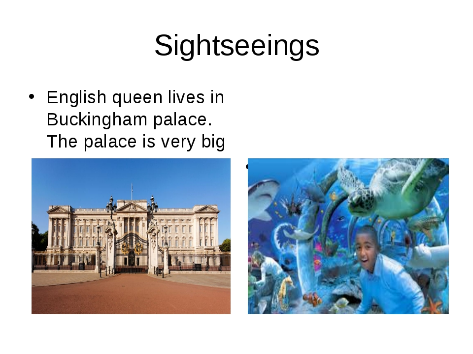 Sightseeings English queen lives in Buckingham palace. The palace is very big...