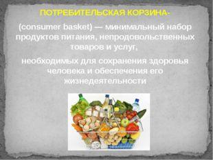 ПОТРЕБИТЕЛЬСКАЯ КОРЗИНА- (consumer basket) — минимальный набор продуктов пита