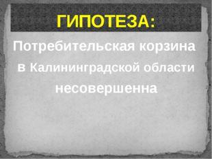 Потребительская корзина в Калининградской области несовершенна ГИПОТЕЗА: