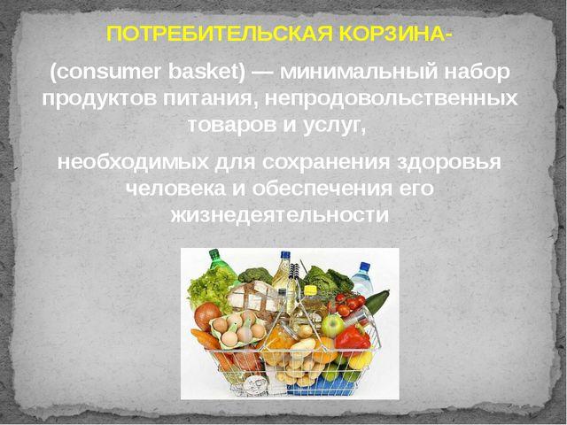 ПОТРЕБИТЕЛЬСКАЯ КОРЗИНА- (consumer basket) — минимальный набор продуктов пита...