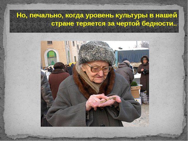 Но, печально, когда уровень культуры в нашей стране теряется за чертой беднос...
