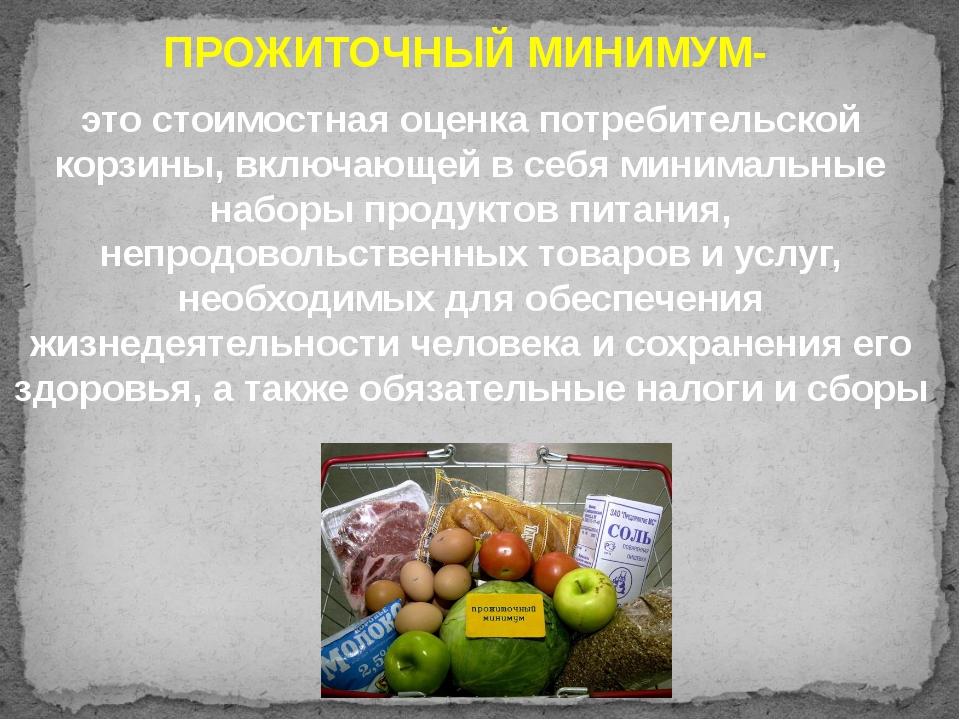 ПРОЖИТОЧНЫЙ МИНИМУМ- это стоимостная оценка потребительской корзины, включающ...