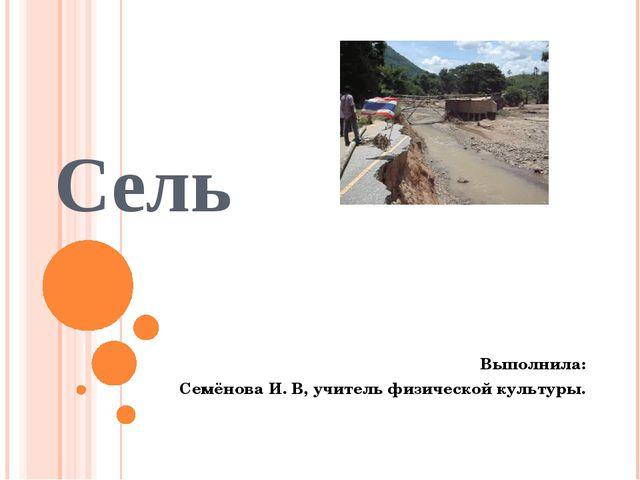 Сель Выполнила: Семёнова И. В, учитель физической культуры.