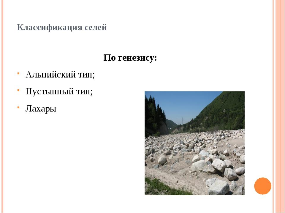 Классификация селей По генезису: Альпийский тип; Пустынный тип; Лахары