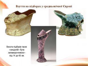 Взуття на підборах у средньовічної Європі Висота підборів таких «сандалій» бу