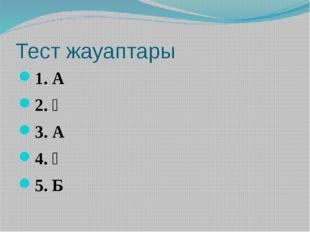 Тест жауаптары 1. А 2. Ә 3. А 4. Ә 5. Б