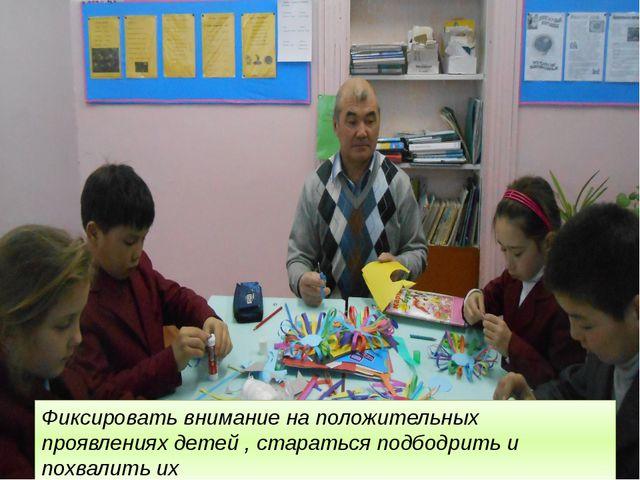 Фиксировать внимание на положительных проявлениях детей , стараться подбодри...