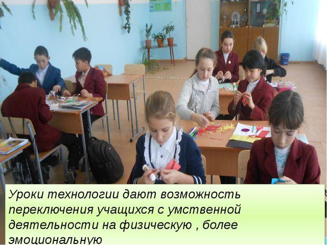Уроки технологии дают возможность переключения учащихся с умственной деятельн...