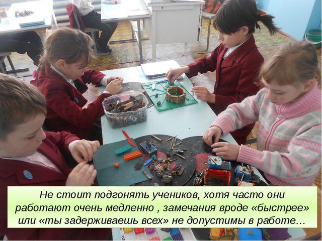 Не стоит подгонять учеников, хотя часто они работают очень медленно , замеча...