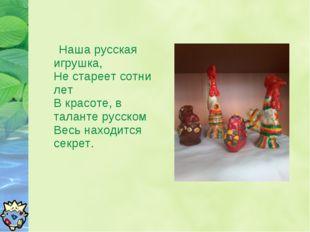 Наша русская игрушка, Не стареет сотни лет В красоте, в таланте русском Весь