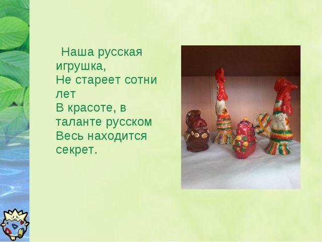 Наша русская игрушка, Не стареет сотни лет В красоте, в таланте русском Весь...