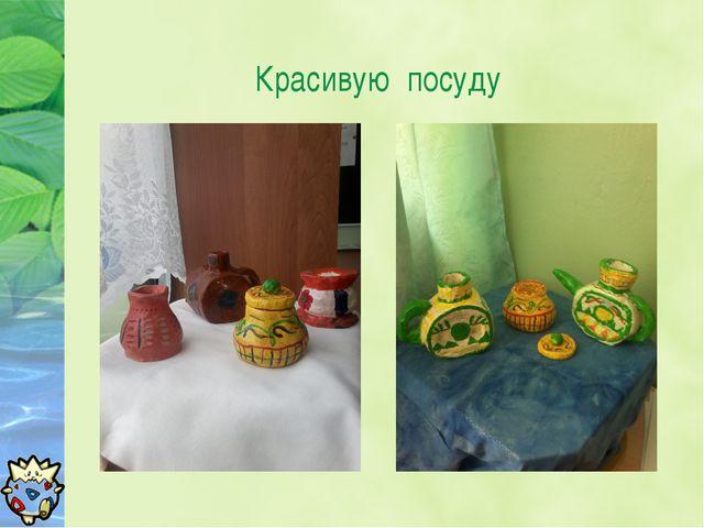 Красивую посуду
