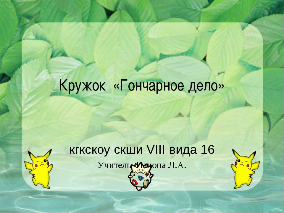 Кружок «Гончарное дело» кгкскоу скши VIII вида 16 Учитель Панопа Л.А.