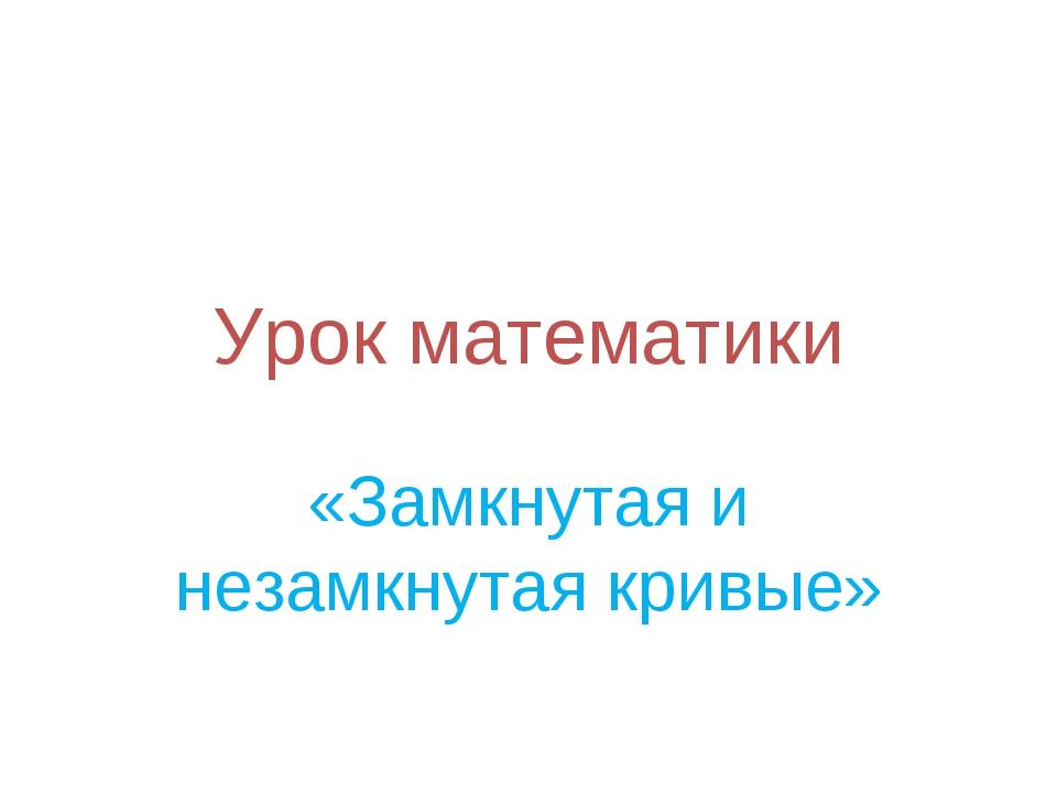 Урок математики «Замкнутая и незамкнутая кривые»