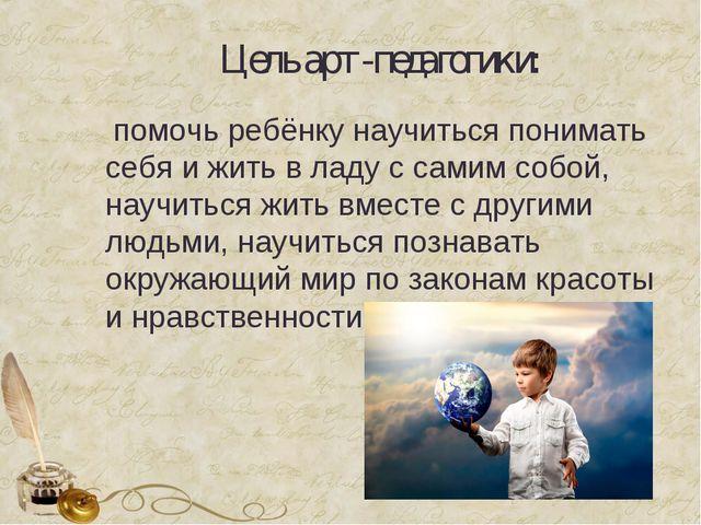 Цель арт-педагогики: помочь ребёнку научиться понимать себя и жить в ладу с...