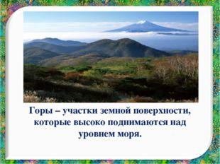 Горы – участки земной поверхности, которые высоко поднимаются над уровнем моря.