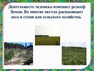 Деятельность человека изменяет рельеф Земли. Во многих местах распахивают лес