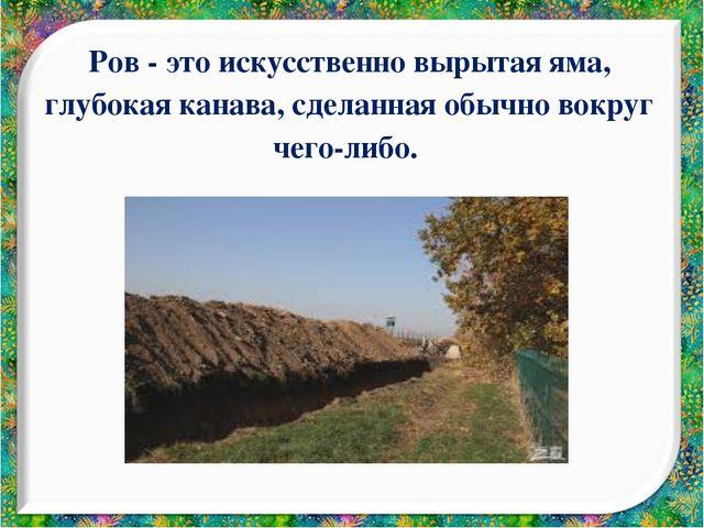 Ров - это искусственно вырытая яма, глубокая канава, сделанная обычно вокруг...