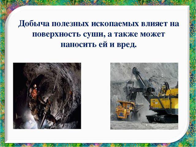 Добыча полезных ископаемых влияет на поверхность суши, а также может наносить...
