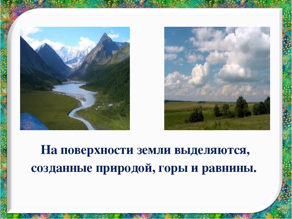 На поверхности земли выделяются, созданные природой, горы и равнины.