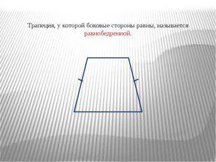Трапеция, у которой боковые стороны равны, называется равнобедренной.