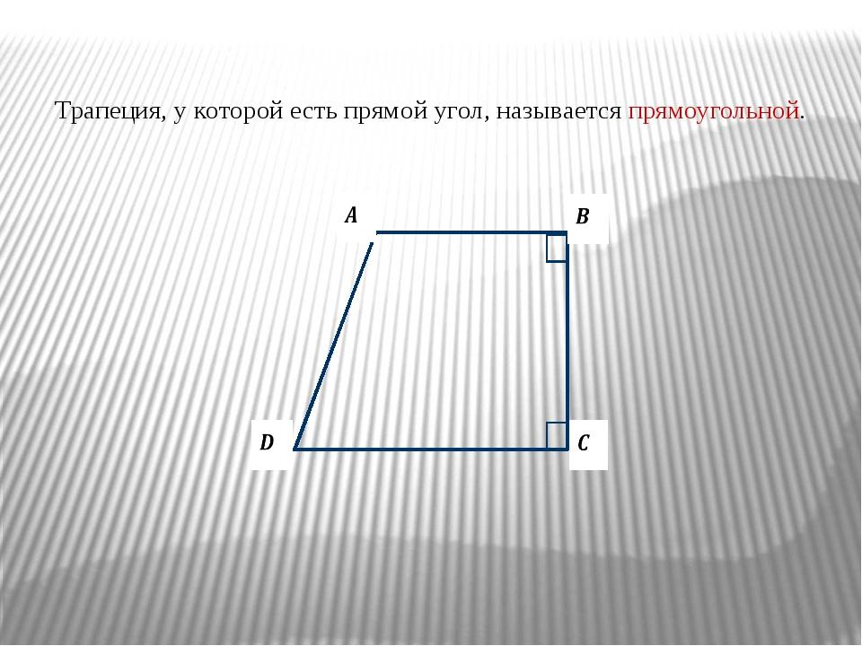 Трапеция, у которой есть прямой угол, называется прямоугольной.