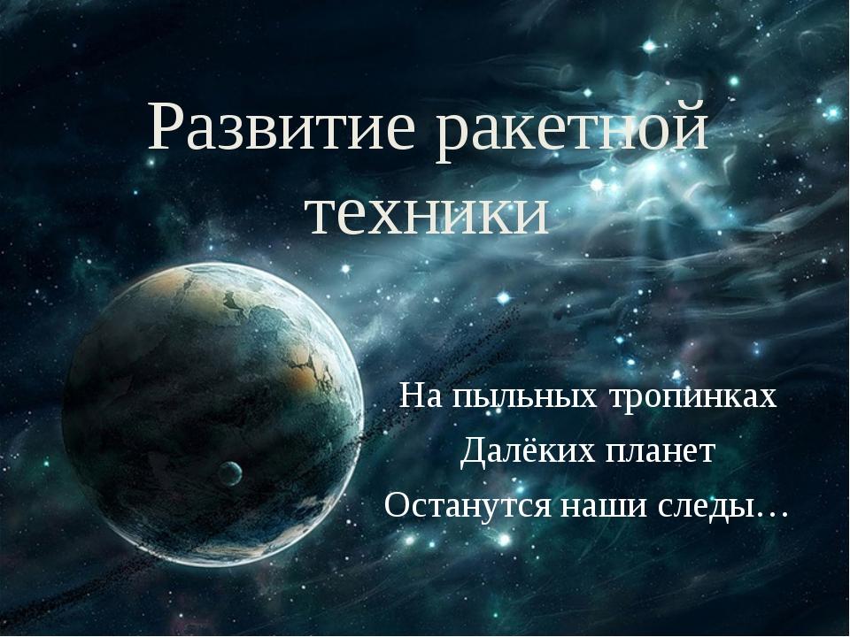 Развитие ракетной техники На пыльных тропинках Далёких планет Останутся наши...