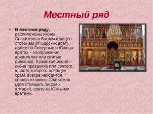 Местный ряд В местном ряду, расположены иконы Спасителя и Богоматери (по стор