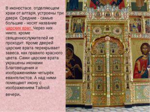 В иконостасе, отделяющем храм от алтаря, устроены три двери. Средние - самые