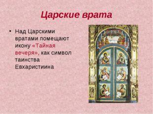 Царские врата Над Царскими вратами помещают икону «Тайная вечеря», как символ
