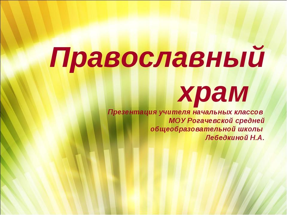 Православный храм Презентация учителя начальных классов МОУ Рогачевской средн...
