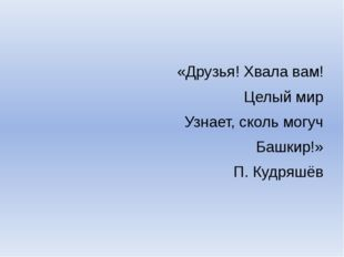 «Друзья! Хвала вам! Целый мир Узнает, сколь могуч Башкир!» П. Кудряшёв