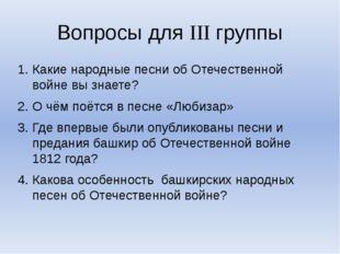Вопросы для III группы Какие народные песни об Отечественной войне вы знаете?