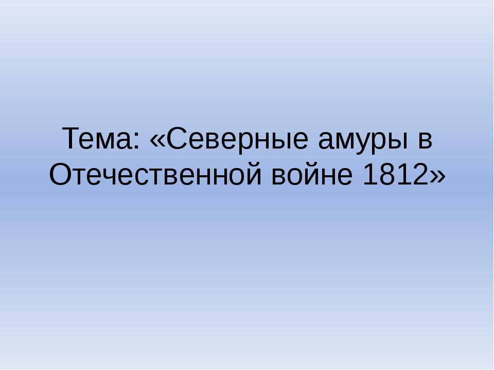 Тема: «Северные амуры в Отечественной войне 1812»