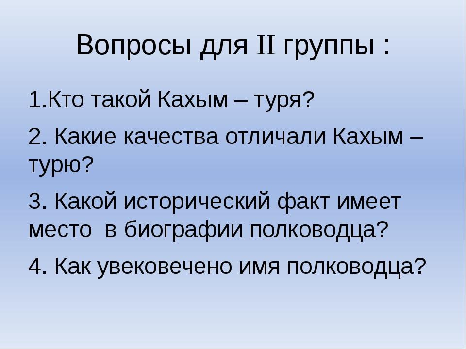 Вопросы для II группы : 1.Кто такой Кахым – туря? 2. Какие качества отличали...