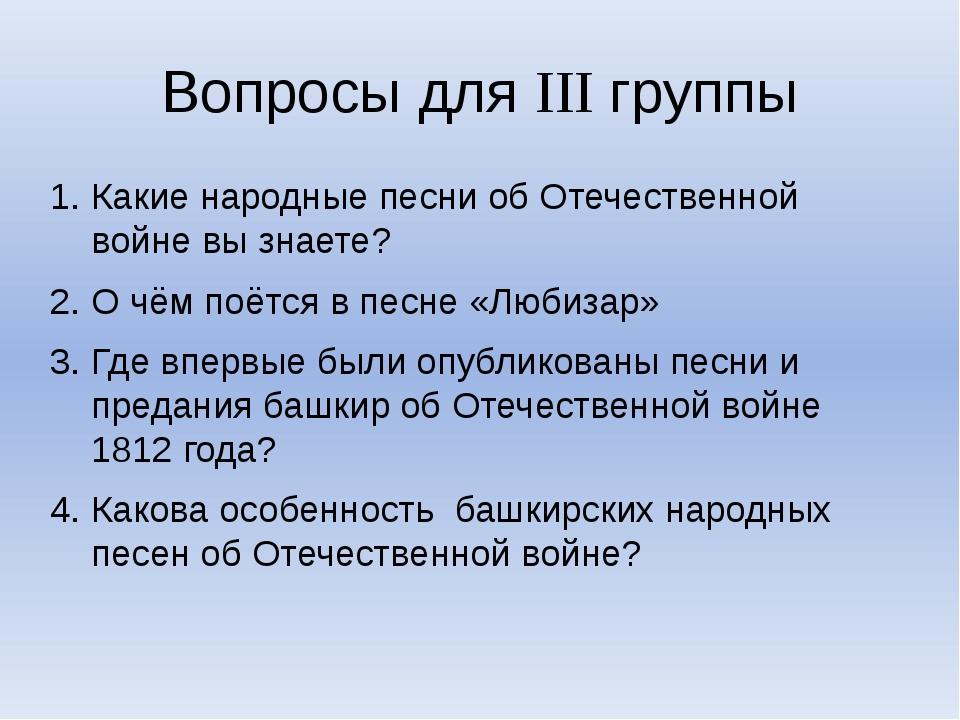 Вопросы для III группы Какие народные песни об Отечественной войне вы знаете?...