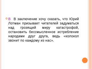 В В заключение хочу сказать, что Юрий Лотман призывает читателей задуматься н