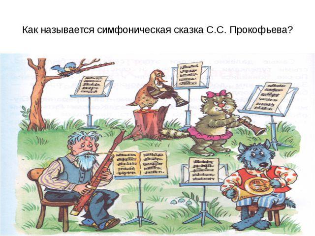 Как называется симфоническая сказка С.С. Прокофьева?
