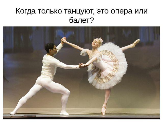 Когда только танцуют, это опера или балет?
