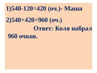 1)540-120=420 (оч.)- Маша 2)540+420=960 (оч.) Ответ: Коля набрал 960 очков.