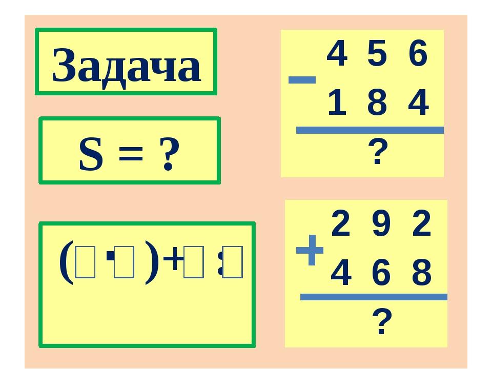 Задача S = ? (  )+ : 4 5 6 1 8 4 ? 2 9 2 4 6 8 ?