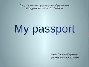 My passport Меша Татьяна Сергеевна учитель английского языка Государственное