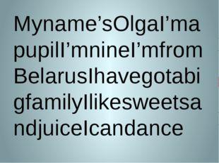 Myname'sOlgaI'mapupilI'mnineI'mfromBelarusIhavegotabigfamilyIlikesweetsandjui
